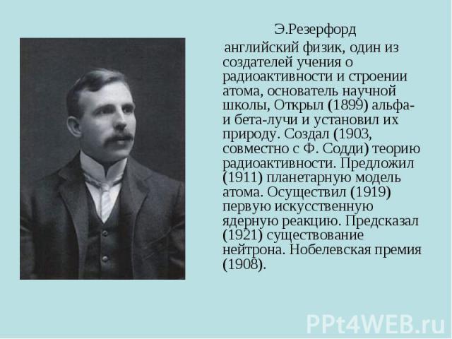 Э.Резерфорд английский физик, один из создателей учения о радиоактивности и строении атома, основатель научной школы, Открыл (1899) альфа- и бета-лучи и установил их природу. Создал (1903, совместно с Ф. Содди) теорию радиоактивности. Предложил (191…