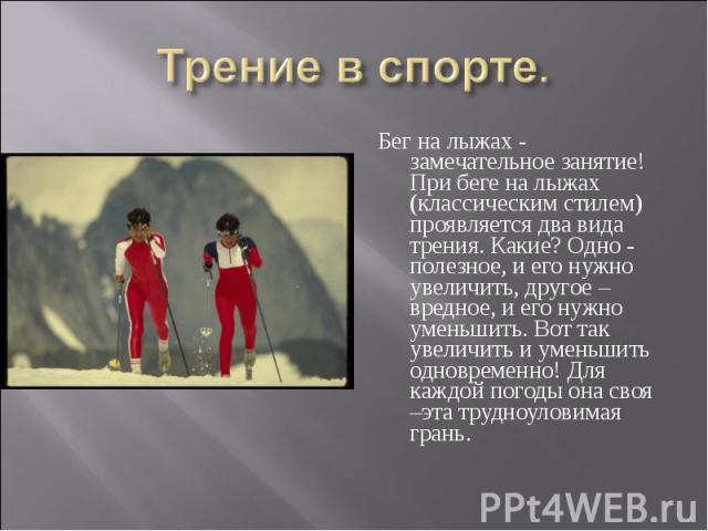 Бег на лыжах - замечательное занятие! При беге на лыжах (классическим стилем) проявляется два вида трения. Какие? Одно - полезное, и его нужно увеличить, другое – вредное, и его нужно уменьшить. Вот так увеличить и уменьшить одновременно! Для каждой…