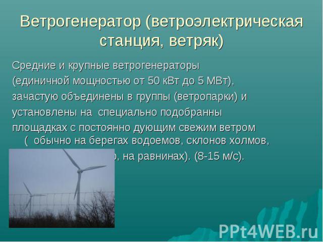 Средние и крупные ветрогенераторы Средние и крупные ветрогенераторы (единичной мощностью от 50 кВт до 5 МВт), зачастую объединены в группы (ветропарки) и установлены на специально подобранны площадках с постоянно дующим свежим ветром ( обычно на бер…