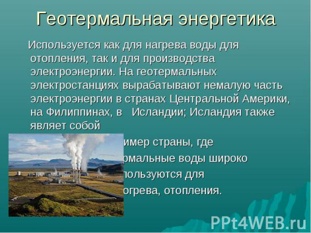 Используется как для нагрева воды для отопления, так и для производства электроэнергии. На геотермальных электростанциях вырабатывают немалую часть электроэнергии в странах Центральной Америки, на Филиппинах, в Исландии; Исландия также являет собой …