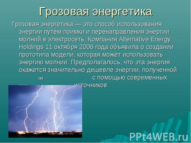Грозовая энергетика — это способ использования энергии путём поимки и перенаправления энергии молний в электросеть. Компания Alternative Energy Holdings 11 октября 2006 года объявила о создании прототипа модели, которая может использовать энергию мо…