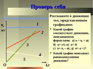 Проверь себя Расскажите о движении тел, представленном графиками: Какой график с