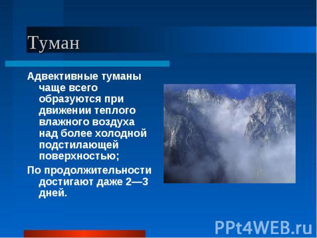 Адвективные туманы чаще всего образуются при движении теплого влажного воздуха над более холодной подстилающей поверхностью; Адвективные туманы чаще всего образуются при движении теплого влажного воздуха над более холодной подстилающей поверхностью;…