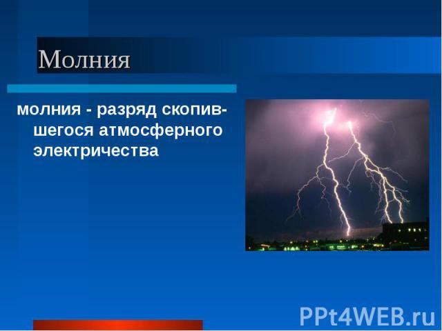 молния - разряд скопив-шегося атмосферного электричества молния - разряд скопив-шегося атмосферного электричества
