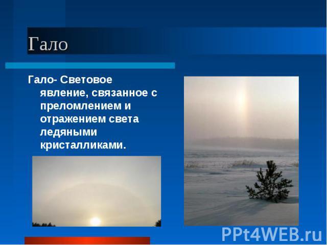 Гало- Световое явление, связанное с преломлением и отражением света ледяными кристалликами. Гало- Световое явление, связанное с преломлением и отражением света ледяными кристалликами.