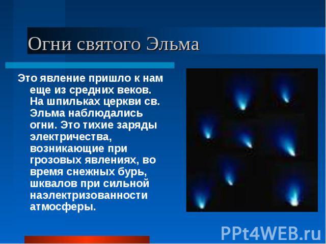 Это явление пришло к нам еще из средних веков. На шпильках церкви св. Эльма наблюдались огни. Это тихие заряды электричества, возникающие при грозовых явлениях, во время снежных бурь, шквалов при сильной наэлектризованности атмосферы. Это явление пр…