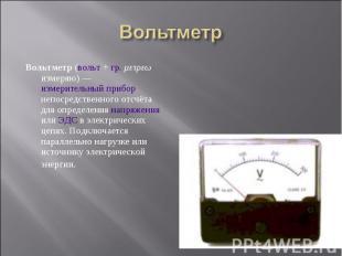 Вольтметр (вольт + гр. μετρεω измеряю)— измерительный прибор непосредствен