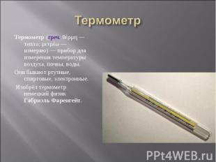Термометр (греч. θέρμη— тепло; μετρέω— измеряю)— прибор для из