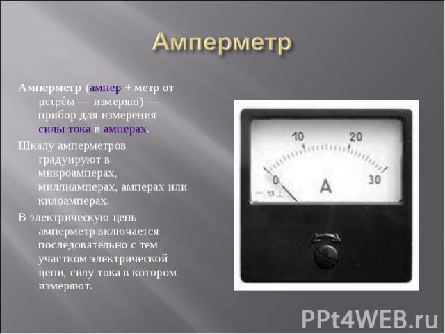 Амперметр (ампер + метр от μετρέω— измеряю)— прибор для измерения силы тока в амперах. Амперметр (ампер + метр от μετρέω— измеряю)— прибор для измерения силы тока в амперах. Шкалу амперметров градуируют в микроамперах, миллиа…