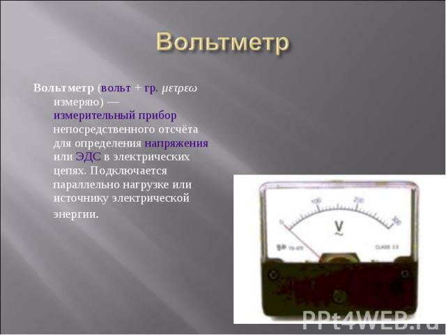 Вольтметр (вольт + гр. μετρεω измеряю)— измерительный прибор непосредственного отсчёта для определения напряжения или ЭДС в электрических цепях. Подключается параллельно нагрузке или источнику электрической энергии. Вольтметр (вольт + гр. μετρ…
