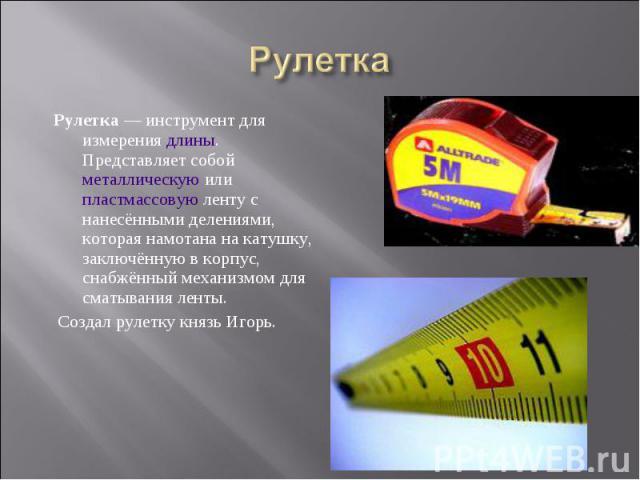 Рулетка — инструмент для измерения длины. Представляет собой металлическую или пластмассовую ленту с нанесёнными делениями, которая намотана на катушку, заключённую в корпус, снабжённый механизмом для сматывания ленты. Рулетка — инструмент для измер…