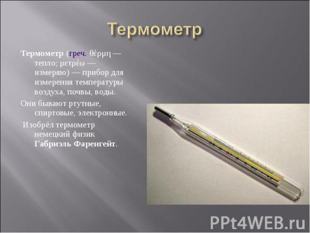 Термометр (греч. θέρμη— тепло; μετρέω— измеряю)— прибор для измерения температуры воздуха, почвы, воды. Термометр (греч. θέρμη— тепло; μετρέω— измеряю)— прибор для измерения температуры воздуха, почвы, воды. Они б…