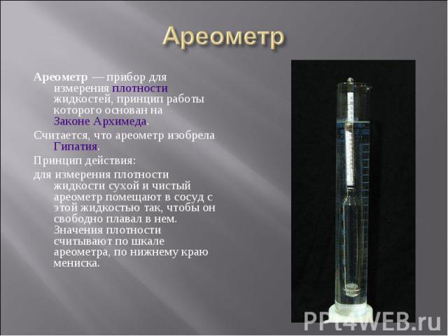 Ареометр— прибор для измерения плотности жидкостей, принцип работы которого основан на Законе Архимеда. Ареометр— прибор для измерения плотности жидкостей, принцип работы которого основан на Законе Архимеда. Считается, что ареометр изобр…