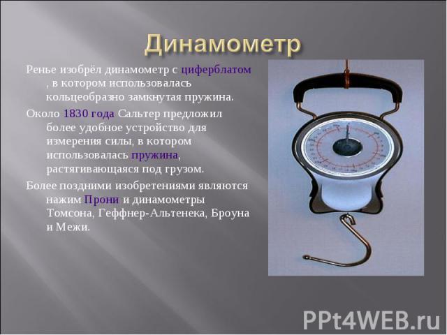 Ренье изобрёл динамометр с циферблатом, в которoм использовалась кольцеобразно замкнутая пружина. Ренье изобрёл динамометр с циферблатом, в которoм использовалась кольцеобразно замкнутая пружина. Около 1830 года Сальтер предложил более удобное устро…