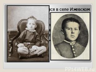 Циолковский родился в селеИжевском подРязанью. После перенесённой в