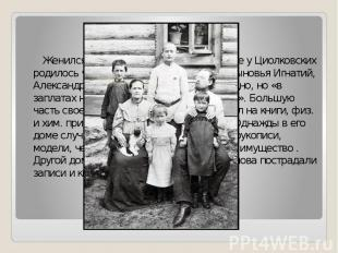 Семья Женился на Варе Соколовой. В Боровске у Циолковских родилось четверо детей