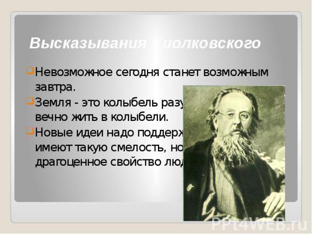 Высказывания Циолковского Невозможное сегодня станет возможным завтра. Земля - это колыбель разума, но нельзя вечно жить в колыбели. Новые идеи надо поддерживать. Немногие имеют такую смелость, но это очень драгоценное свойство людей.