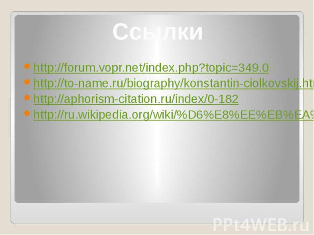 Ссылки http://forum.vopr.net/index.php?topic=349.0 http://to-name.ru/biography/konstantin-ciolkovskij.htm http://aphorism-citation.ru/index/0-182 http://ru.wikipedia.org/wiki/%D6%E8%EE%EB%EA%EE%E2%F1%EA%E8%E9,_%CA%EE%ED%F1%F2%E0%ED%F2%E8%ED_%DD%E4%F…