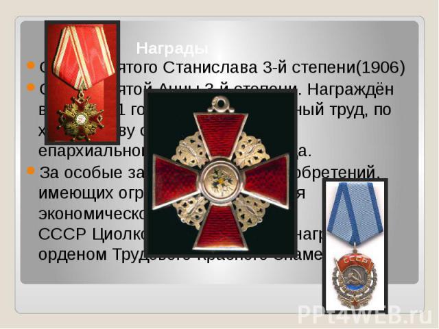 Награды Орден Святого Станислава3-й степени(1906) Орден Святой Анны3-й степени. Награждён в мае1911 годаза добросовестный труд, по ходатайству совета Калужского епархиального женского училища. За особые заслуги в области изоб…