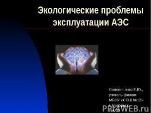 Экологические проблемы эксплуатации АЭС Семеняченко Е.Ю., учитель физики МБОУ «С