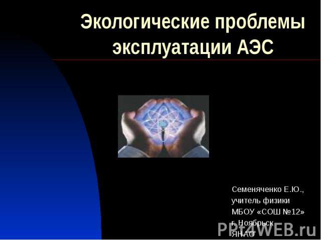 Экологические проблемы эксплуатации АЭС Семеняченко Е.Ю., учитель физики МБОУ «СОШ №12» г. Ноябрьск ЯНАО