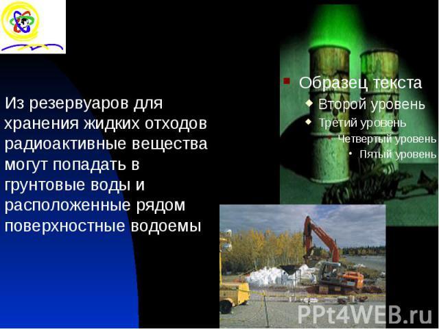 Из резервуаров для хранения жидких отходов радиоактивные вещества могут попадать в грунтовые воды и расположенные рядом поверхностные водоемы Из резервуаров для хранения жидких отходов радиоактивные вещества могут попадать в грунтовые воды и располо…