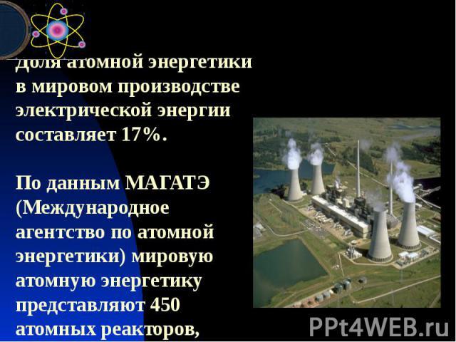 Доля атомной энергетики в мировом производстве электрической энергии составляет 17%. По данным МАГАТЭ (Международное агентство по атомной энергетики) мировую атомную энергетику представляют 450 атомных реакторов, работающих в 31 стране