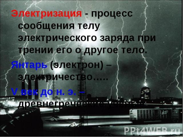 Электризация - процесс сообщения телу электрического заряда при трении его о другое тело. Электризация - процесс сообщения телу электрического заряда при трении его о другое тело. Янтарь (электрон) – электричество….. V век до н. э. – древнегреческие…