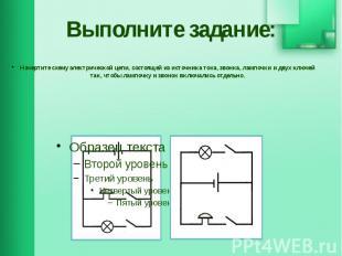 Выполните задание: Начертите схему электрической цепи, состоящей из источника то
