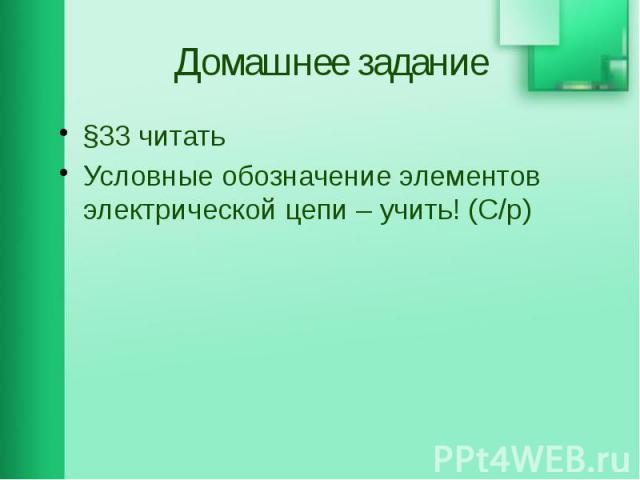 Домашнее задание §33 читать Условные обозначение элементов электрической цепи – учить! (С/р)