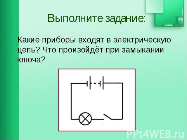 Выполните задание: Какие приборы входят в электрическую цепь? Что произойдёт при замыкании ключа?