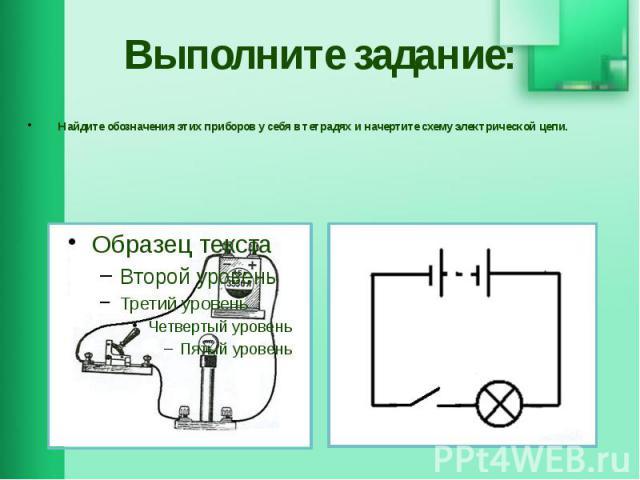 Выполните задание: Найдите обозначения этих приборов у себя в тетрадях и начертите схему электрической цепи.