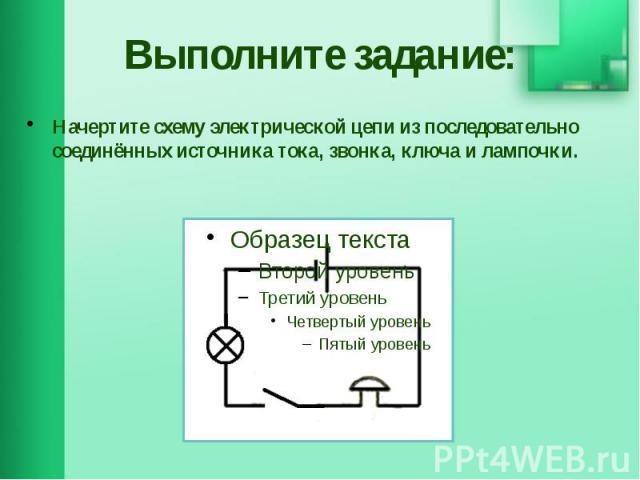 Выполните задание: Начертите схему электрической цепи из последовательно соединённых источника тока, звонка, ключа и лампочки.