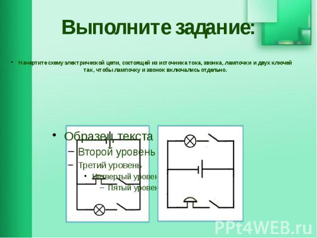 Выполните задание: Начертите схему электрической цепи, состоящей из источника тока, звонка, лампочки и двух ключей так, чтобы лампочку и звонок включались отдельно.