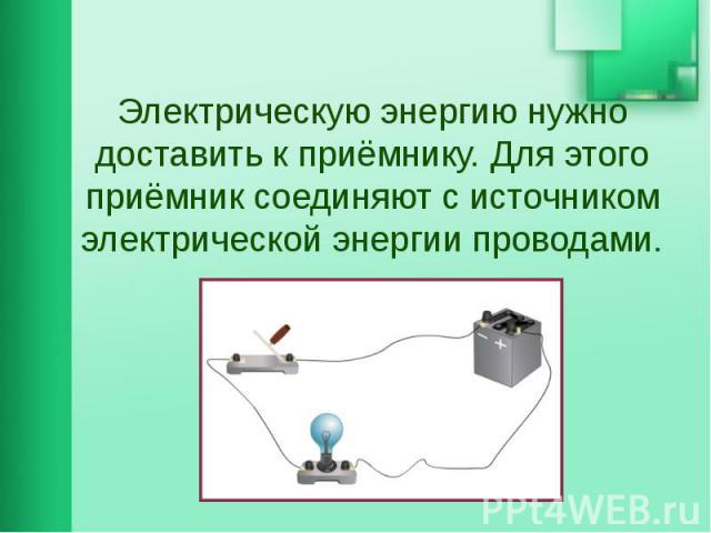 Электрическую энергию нужно доставить к приёмнику. Для этого приёмник соединяют с источником электрической энергии проводами.