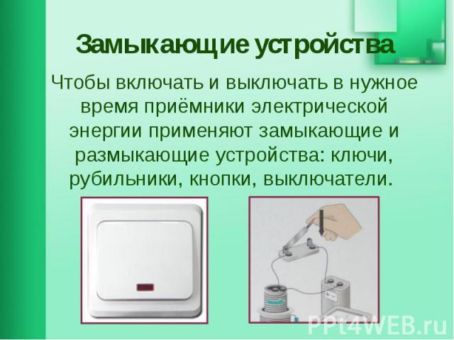 Замыкающие устройства Чтобы включать и выключать в нужное время приёмники электрической энергии применяют замыкающие и размыкающие устройства: ключи, рубильники, кнопки, выключатели.