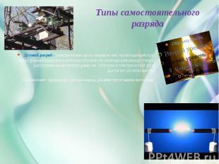 Типы самостоятельного разряда Дуговой разряд -(электрическая дуга) разряд в газе