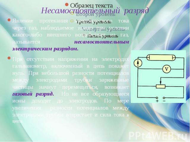 Несамостоятельный разряд Явление протекания электрического тока через газ, наблюдаемое только при условии какого-либо внешнего воздействия на газ, называется несамостоятельным электрическим разрядом. При отсутствии напряжения на электродах гальваном…
