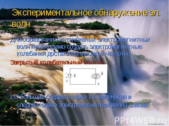 Экспериментальное обнаружение эл. волн Для образования интенсивных электромагнитных волн необходимо создать электромагнитные колебания достаточно высокой частоты. Закрытый колебательный контур LС большие следовательно W0 маленькая и следовательно эл…