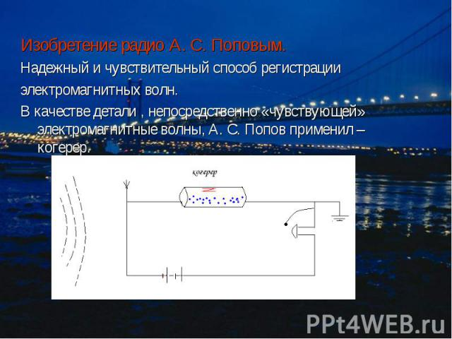 Изобретение радио А. С. Поповым. Изобретение радио А. С. Поповым. Надежный и чувствительный способ регистрации электромагнитных волн. В качестве детали , непосредственно «чувствующей» электромагнитные волны, А. С. Попов применил – когерер.