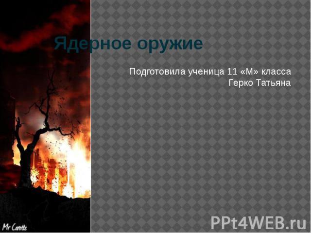 Ядерное оружие Подготовила ученица 11 «М» класса Герко Татьяна
