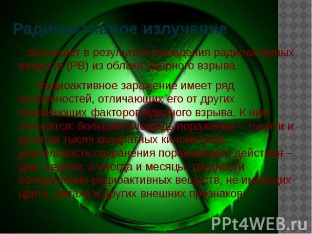 Радиоактивное излучение возникает в результате выпадения радиоактивных веществ (РВ) из облака ядерного взрыва. Радиоактивное заражение имеет ряд особенностей, отличающих его от других поражающих факторов ядерного взрыва. К ним относятся: большая пло…