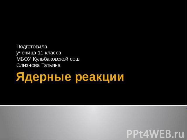 Ядерные реакции Подготовила ученица 11 класса МБОУ Кульбаковской сош Слизнова Татьяна
