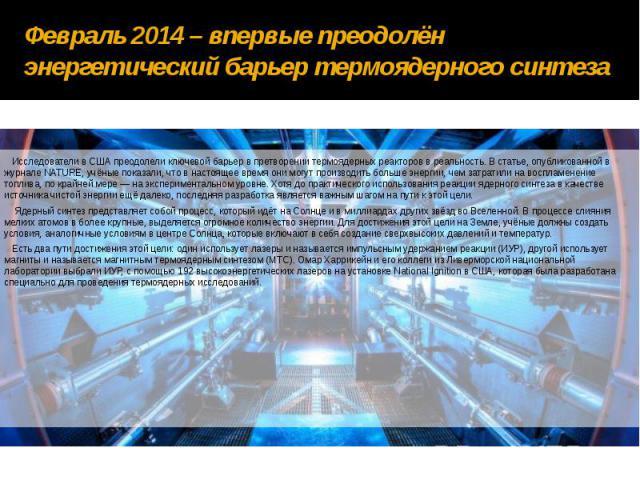 Февраль 2014 – впервые преодолён энергетический барьер термоядерного синтеза Исследователи в США преодолели ключевой барьер в претворении термоядерных реакторов в реальность. В статье, опубликованной в журнале NATURE, учёные показали, что в настояще…