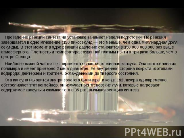 Проведение реакции синтеза на установке занимает недели подготовки. Но реакция завершается в одно мгновение (150 пикосекунд — это меньше, чем одна миллиардная доля секунды). В этот момент в ядре реакции давление становится в 150 000 000 000 раз выше…