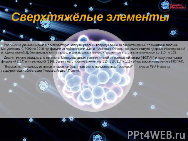Сверхтяжёлые элементы Российские ученые именно в постсоветскую эпоху вырвались вперед в гонке за сверхтяжелыми элементами таблицы Менделеева. С 2000 по 2010 год физики из лаборатории имени Флерова в Объединенном институте ядерных исследований в подм…