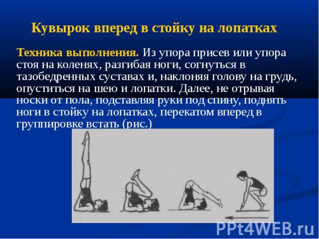 Кувырок вперед в стойку на лопатках Техника выполнения. Из упора присев или упора стоя на коленях, разгибая ноги, согнуться в тазобедренных суставах и, наклоняя голову на грудь, опуститься на шею и лопатки. Далее, не отрывая носки от пола, подставля…