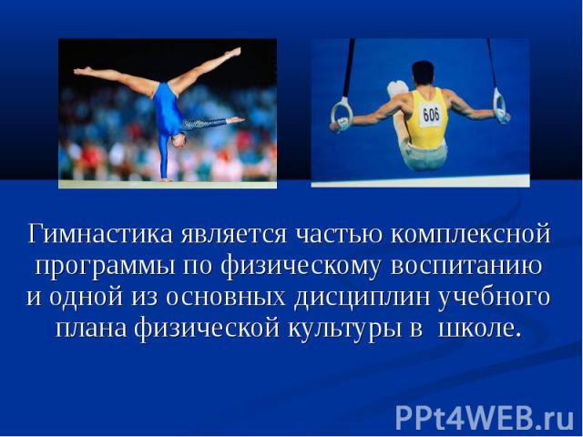 Гимнастика является частью комплексной программы по физическому воспитанию и одной из основных дисциплин учебного плана физической культуры в школе.