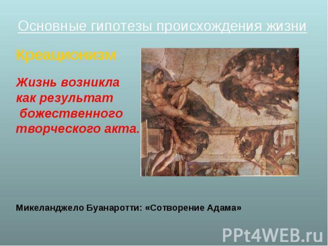 Основные гипотезы происхождения жизни Основные гипотезы происхождения жизни Креационизм Жизнь возникла как результат божественного творческого акта. Микеланджело Буанаротти: «Сотворение Адама»