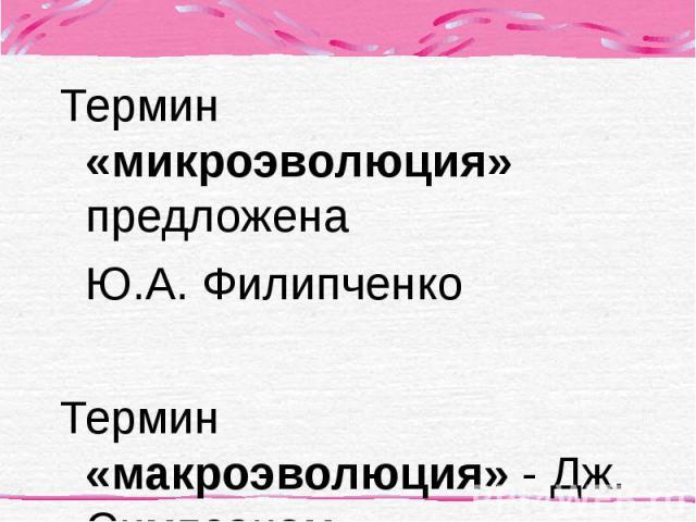 Термин «микроэволюция» предложена Термин «микроэволюция» предложена Ю.А. Филипченко Термин «макроэволюция» - Дж. Симпсоном